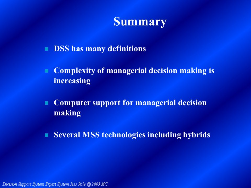 Summary n DSS has many definitions n Complexity of managerial decision making is increasing n Computer support for managerial decision making n Several MSS technologies including hybrids