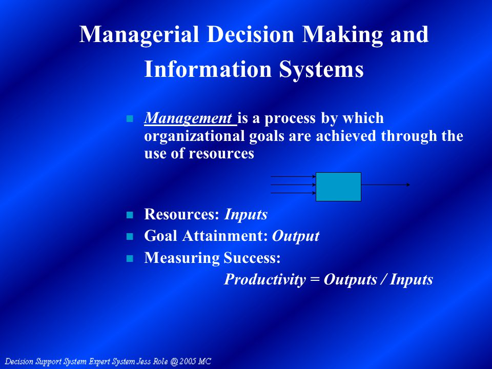 Managerial Decision Making and Information Systems n Management is a process by which organizational goals are achieved through the use of resources n Resources: Inputs n Goal Attainment: Output n Measuring Success: Productivity = Outputs / Inputs