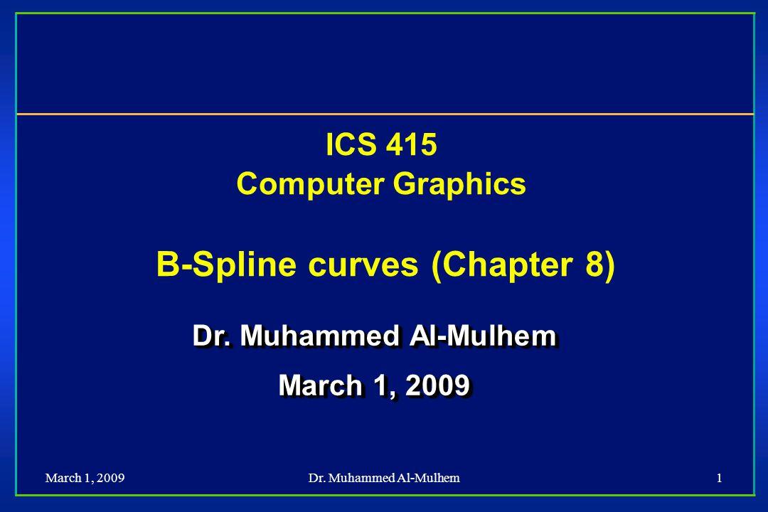 March 1, 2009Dr. Muhammed Al-Mulhem1 ICS 415 Computer Graphics B-Spline curves (Chapter 8) Dr. Muhammed Al-Mulhem March 1, 2009 Dr. Muhammed Al-Mulhem