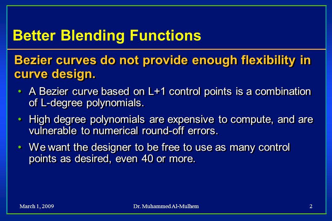 Dr. Muhammed Al-Mulhem2 Better Blending Functions Bezier curves do not provide enough flexibility in curve design. A Bezier curve based on L+1 control