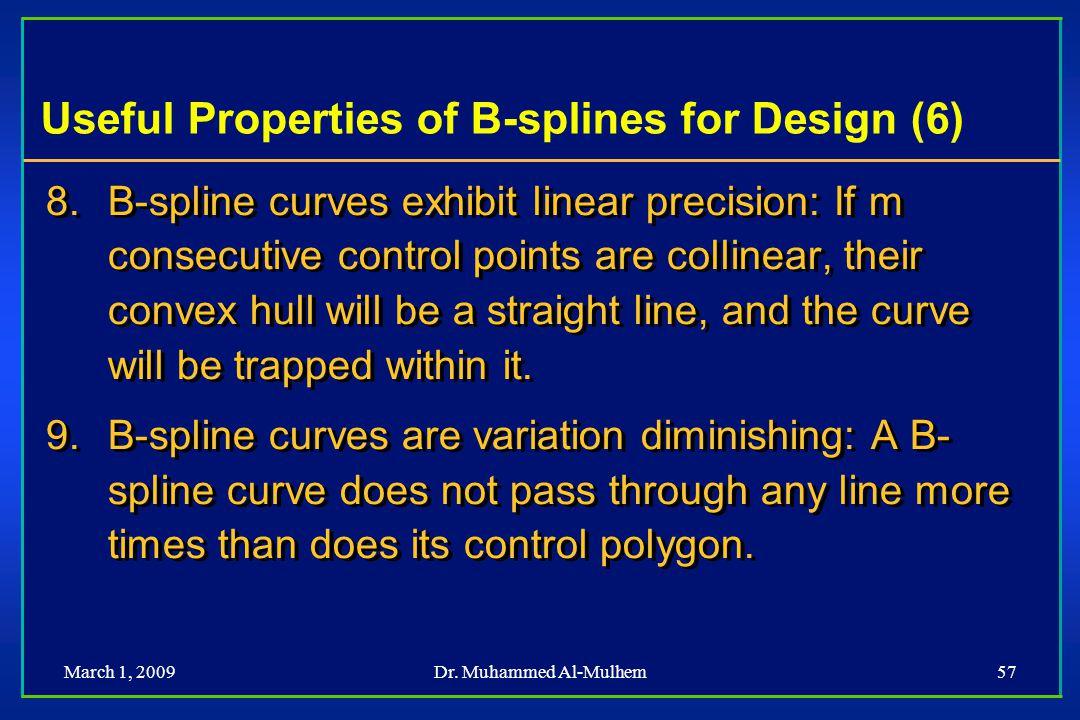March 1, 2009Dr. Muhammed Al-Mulhem57 Useful Properties of B-splines for Design (6) 8. 8.B-spline curves exhibit linear precision: If m consecutive co