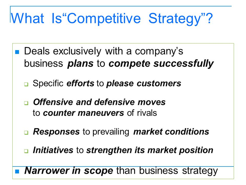 "What Is""Competitive Strategy""? Deals exclusively with a company's business plans to compete successfully  Specific efforts to please customers  Offe"
