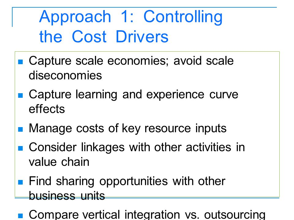 Approach 1: Controlling the Cost Drivers Capture scale economies; avoid scale diseconomies Capture learning and experience curve effects Manage costs