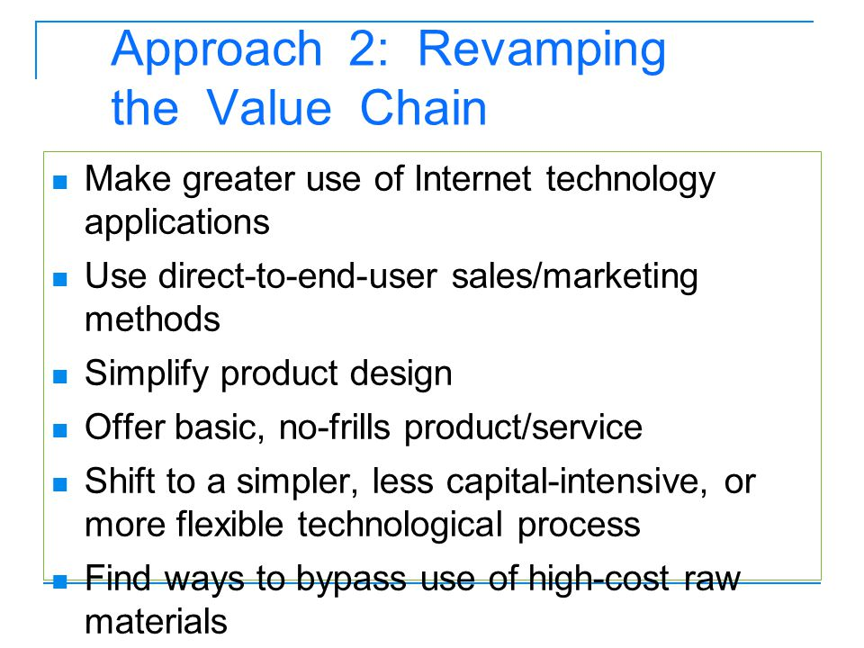 Approach 2: Revamping the Value Chain Make greater use of Internet technology applications Use direct-to-end-user sales/marketing methods Simplify pro