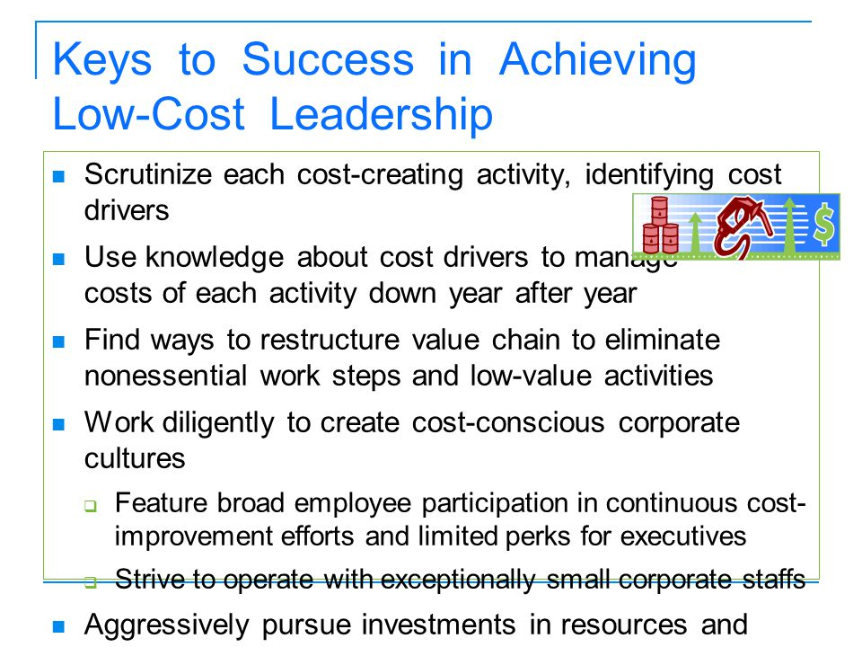 Keys to Success in Achieving Low-Cost Leadership Scrutinize each cost-creating activity, identifying cost drivers Use knowledge about cost drivers to