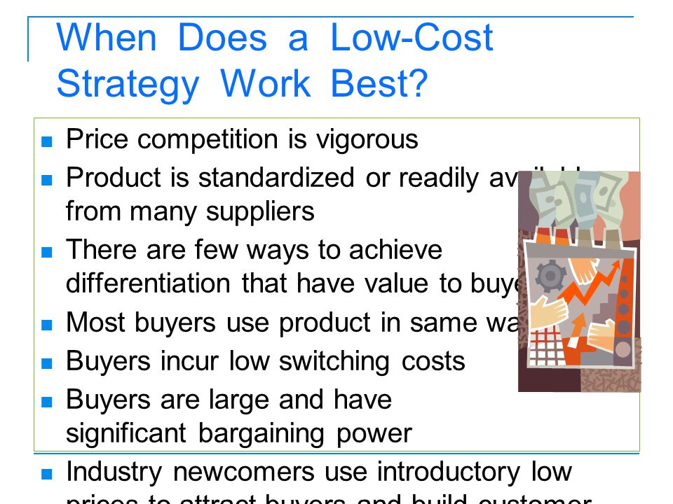 When Does a Low-Cost Strategy Work Best? Price competition is vigorous Product is standardized or readily available from many suppliers There are few