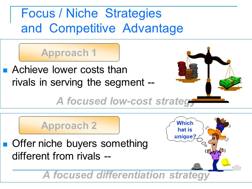 Focus / Niche Strategies and Competitive Advantage Achieve lower costs than rivals in serving the segment -- A focused low-cost strategy Offer niche b