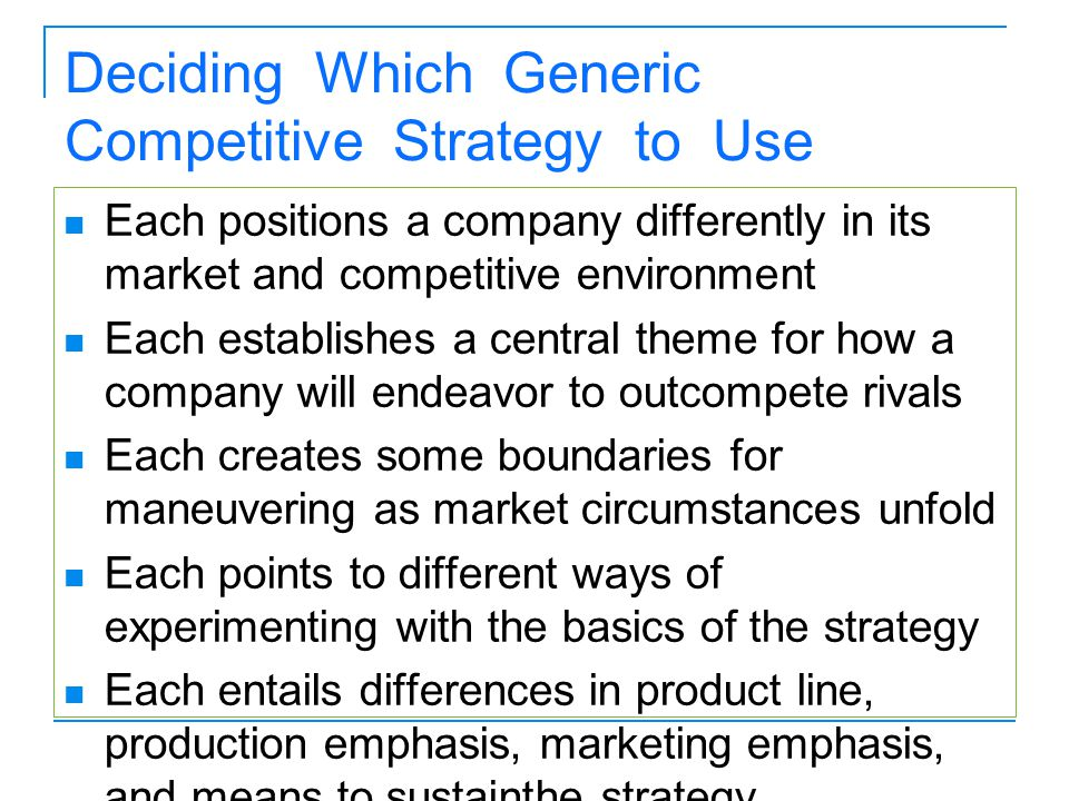 Deciding Which Generic Competitive Strategy to Use Each positions a company differently in its market and competitive environment Each establishes a c