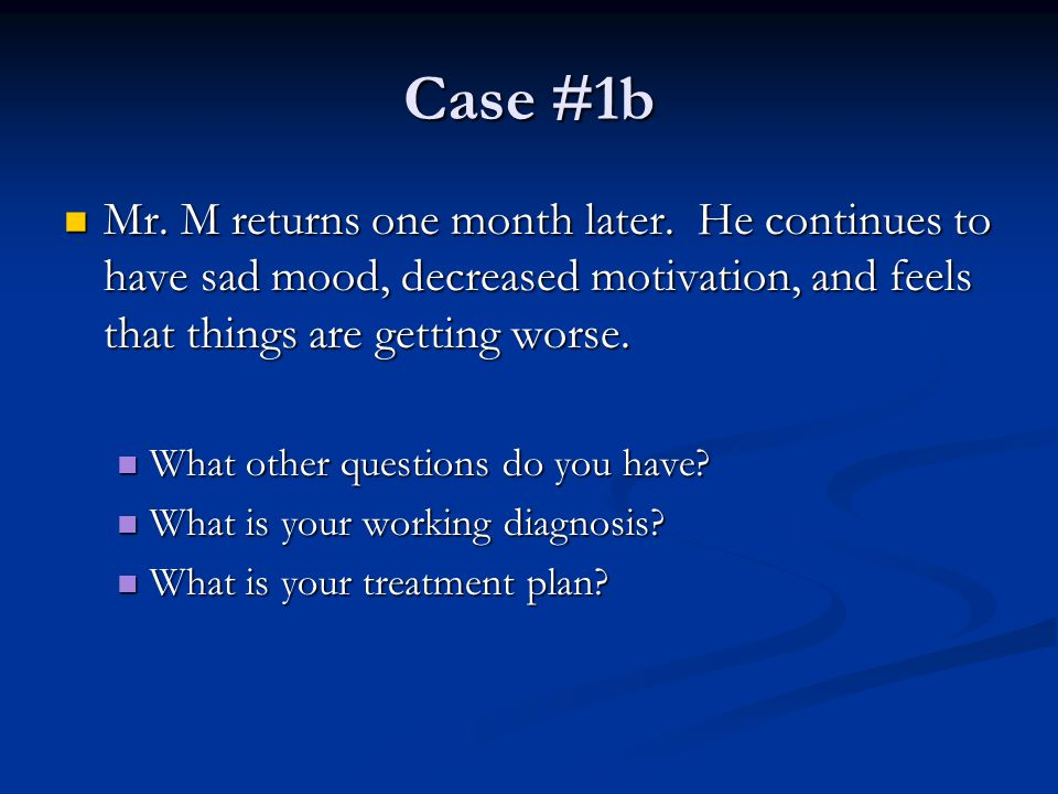 Case #1b Mr. M returns one month later. He continues to have sad mood, decreased motivation, and feels that things are getting worse. Mr. M returns on