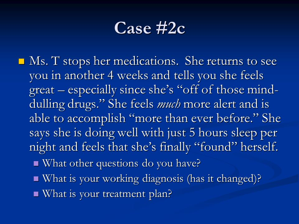 "Case #2c Ms. T stops her medications. She returns to see you in another 4 weeks and tells you she feels great – especially since she's ""off of those m"