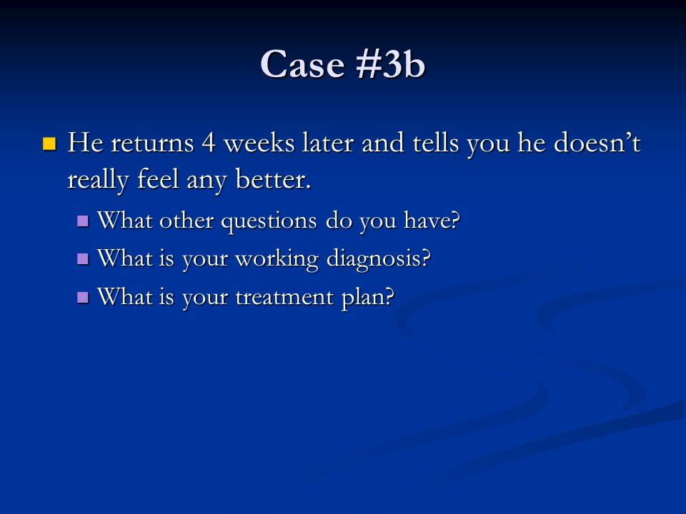 Case #3b He returns 4 weeks later and tells you he doesn't really feel any better. He returns 4 weeks later and tells you he doesn't really feel any b
