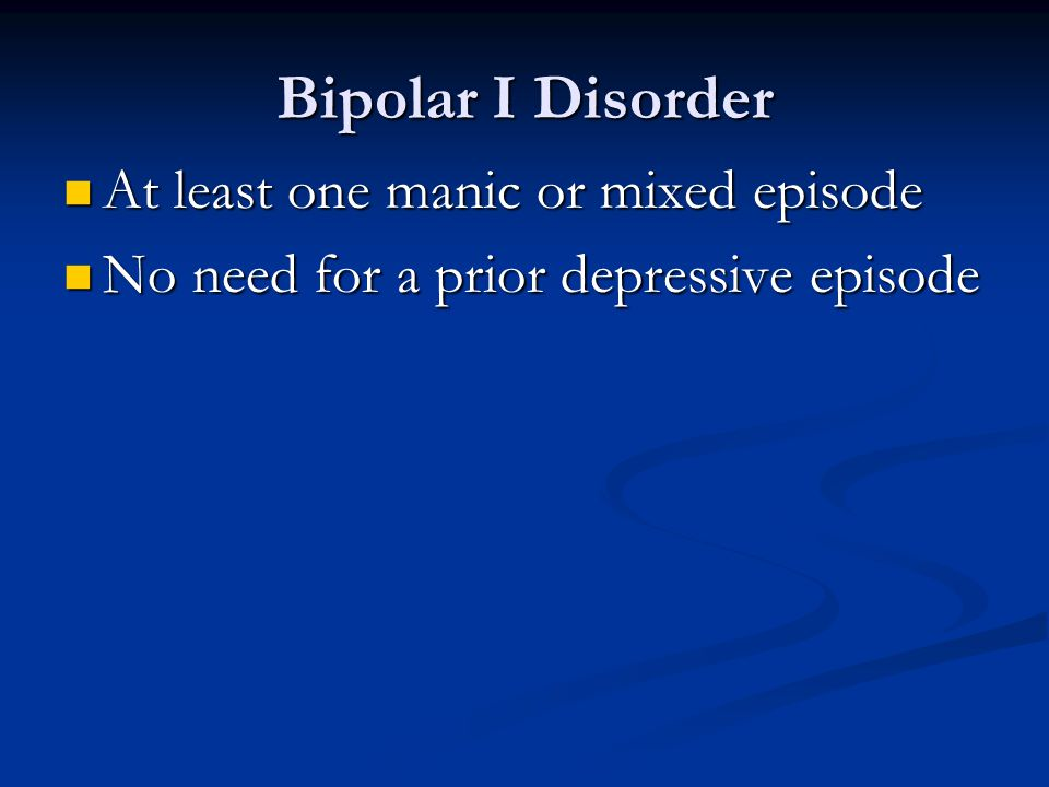 Bipolar I Disorder At least one manic or mixed episode At least one manic or mixed episode No need for a prior depressive episode No need for a prior