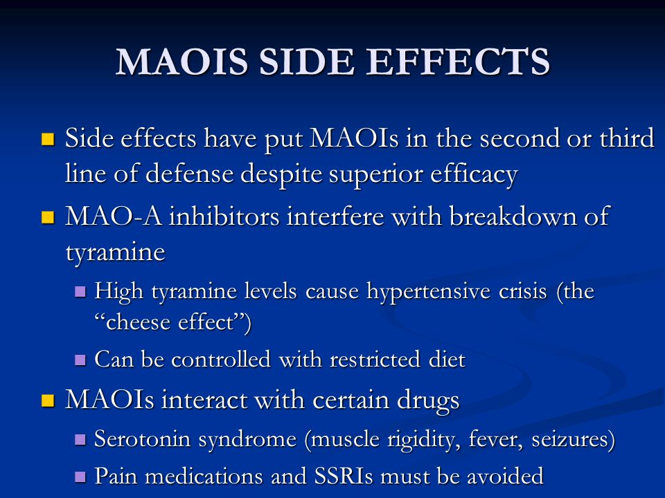 MAOIS SIDE EFFECTS Side effects have put MAOIs in the second or third line of defense despite superior efficacy Side effects have put MAOIs in the sec