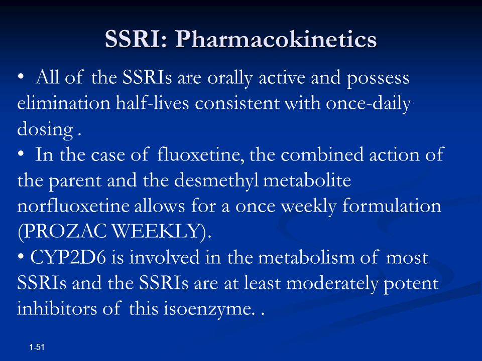 1-51 All of the SSRIs are orally active and possess elimination half-lives consistent with once-daily dosing. In the case of fluoxetine, the combined