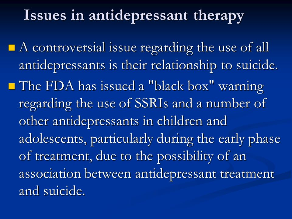 Issues in antidepressant therapy A controversial issue regarding the use of all antidepressants is their relationship to suicide. A controversial issu
