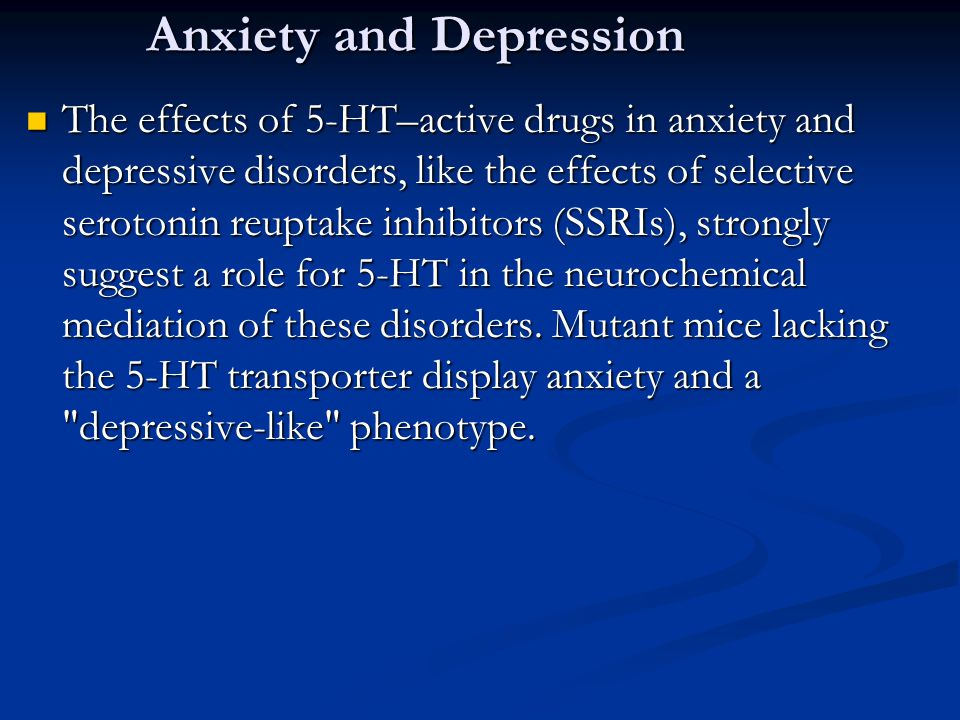 Anxiety and Depression The effects of 5-HT–active drugs in anxiety and depressive disorders, like the effects of selective serotonin reuptake inhibito