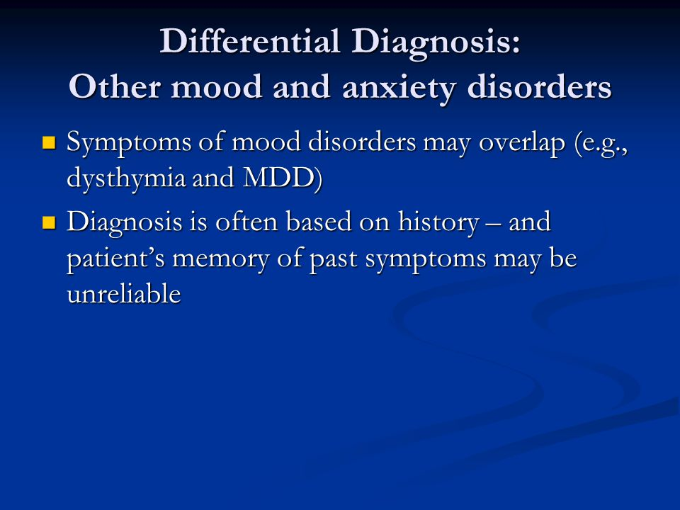 Differential Diagnosis: Other mood and anxiety disorders Symptoms of mood disorders may overlap (e.g., dysthymia and MDD) Symptoms of mood disorders m