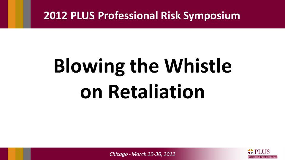Chicago - March 29-30, 2012 2012 PLUS Professional Risk Symposium Blowing the Whistle on Retaliation