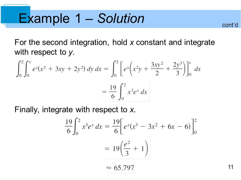 11 Example 1 – Solution For the second integration, hold x constant and integrate with respect to y. Finally, integrate with respect to x. cont'd