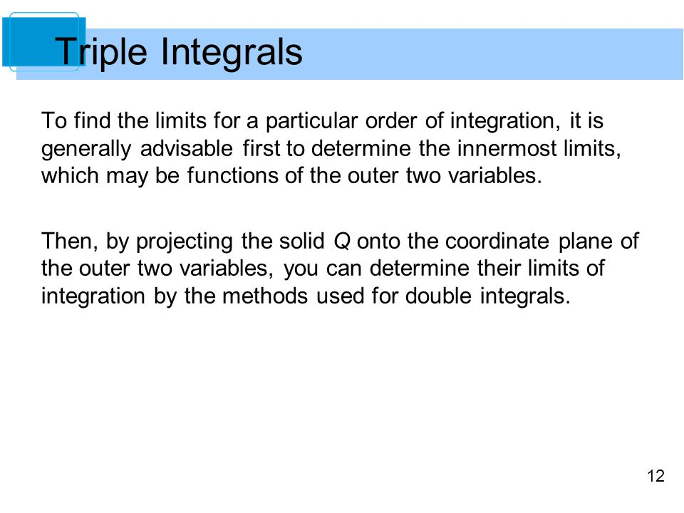 12 To find the limits for a particular order of integration, it is generally advisable first to determine the innermost limits, which may be functions of the outer two variables.