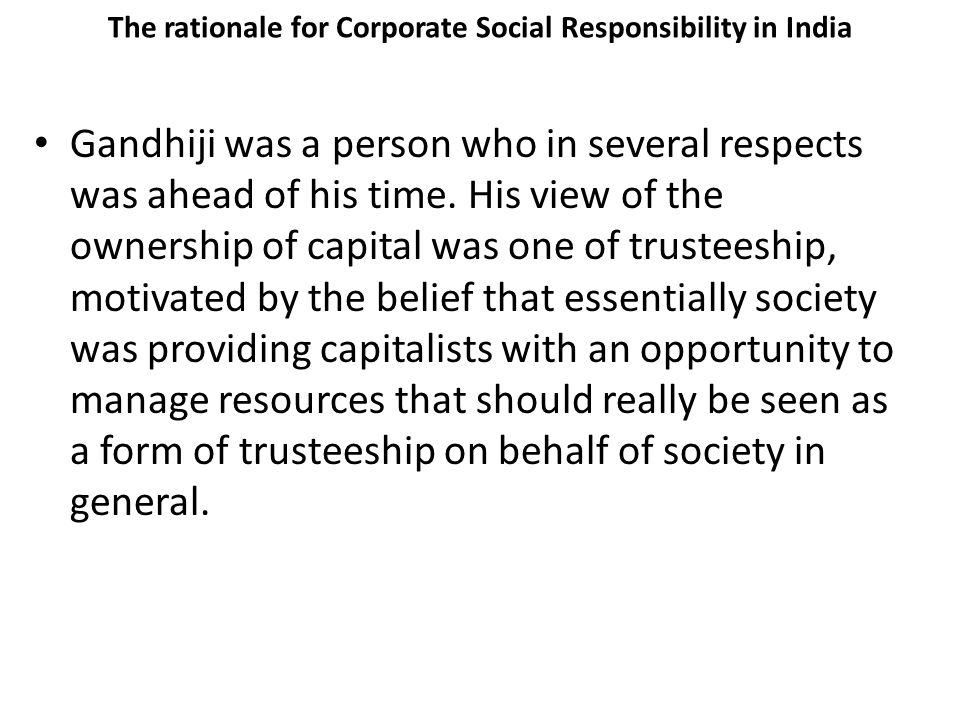 The rationale for Corporate Social Responsibility in India Gandhiji was a person who in several respects was ahead of his time.