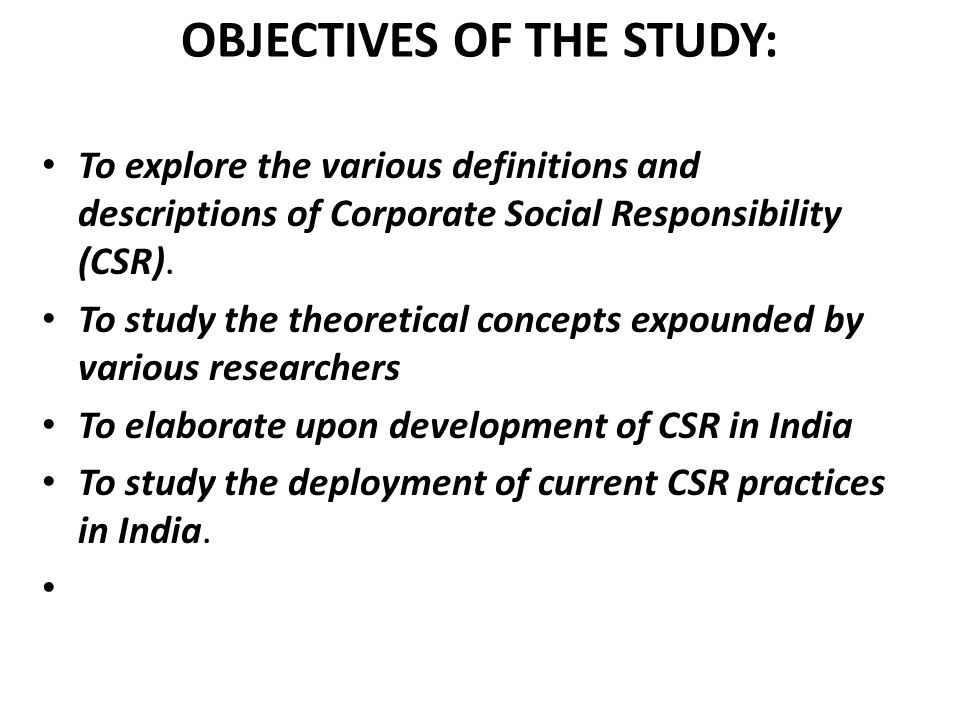 SCOPE OF THE STUDY Scope of the study is limited to study concept of CSR and mostly focusing on the different CSR activities carried out by Indian corporates.