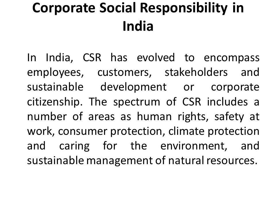 Corporate Social Responsibility in India In India, CSR has evolved to encompass employees, customers, stakeholders and sustainable development or corporate citizenship.