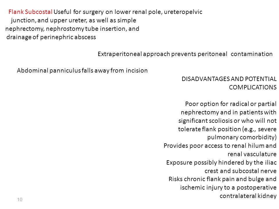 10 Flank Subcostal Useful for surgery on lower renal pole, ureteropelvic junction, and upper ureter, as well as simple nephrectomy, nephrostomy tube i