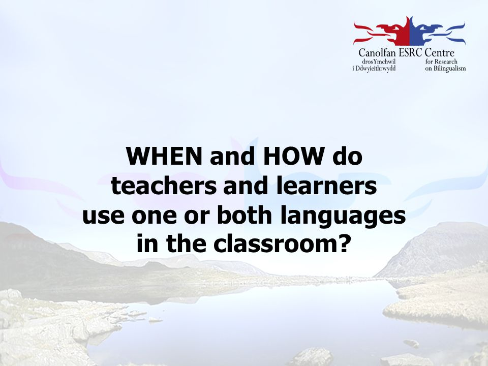WHEN and HOW do teachers and learners use one or both languages ​​ in the classroom
