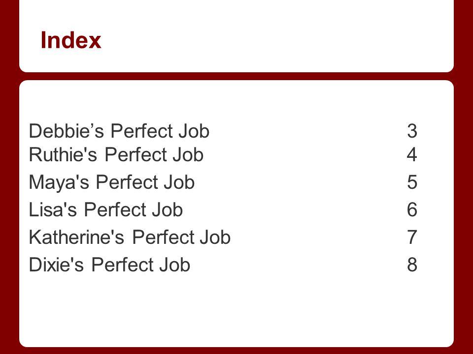 Index Debbie's Perfect Job 3 Ruthie s Perfect Job4 Maya s Perfect Job5 Lisa s Perfect Job6 Katherine s Perfect Job7 Dixie s Perfect Job8