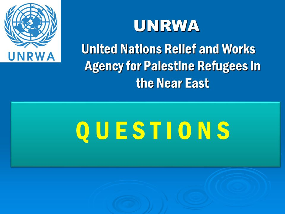UNRWA UNRWA Q U E S T I O N S Q U E S T I O N S United Nations Relief and Works Agency for Palestine Refugees in the Near East