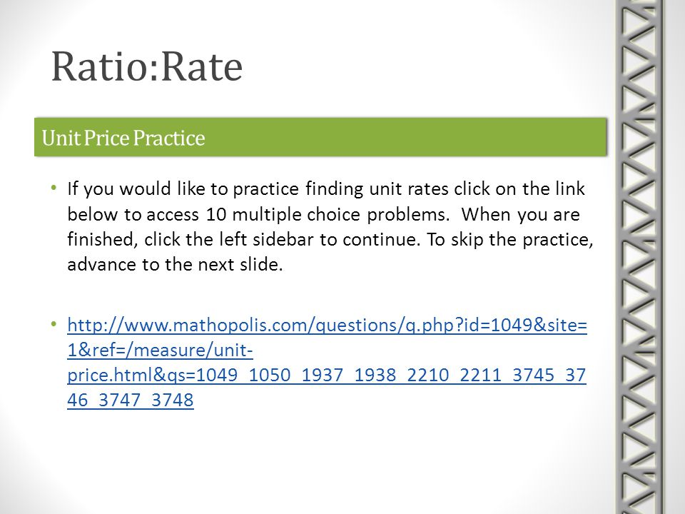 Unit Price Practice If you would like to practice finding unit rates click on the link below to access 10 multiple choice problems.