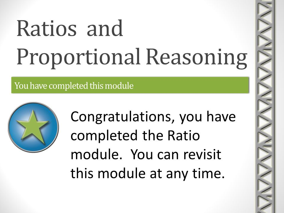 Ratios and Proportional Reasoning Congratulations, you have completed the Ratio module.