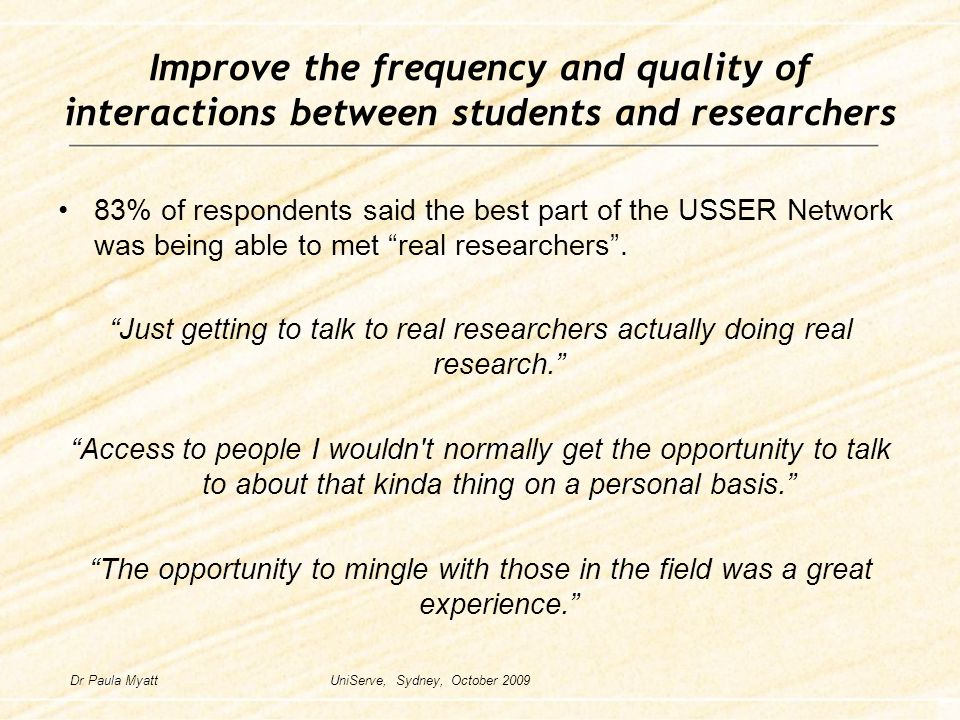 Improve the frequency and quality of interactions between students and researchers 83% of respondents said the best part of the USSER Network was being able to met real researchers .