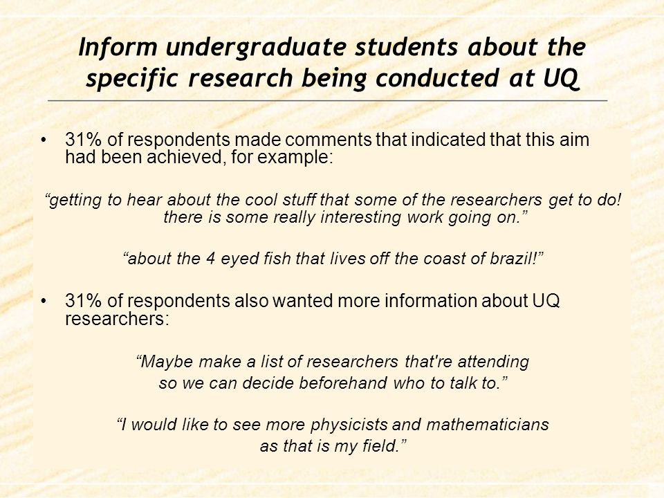 Inform undergraduate students about the specific research being conducted at UQ 31% of respondents made comments that indicated that this aim had been achieved, for example: getting to hear about the cool stuff that some of the researchers get to do.