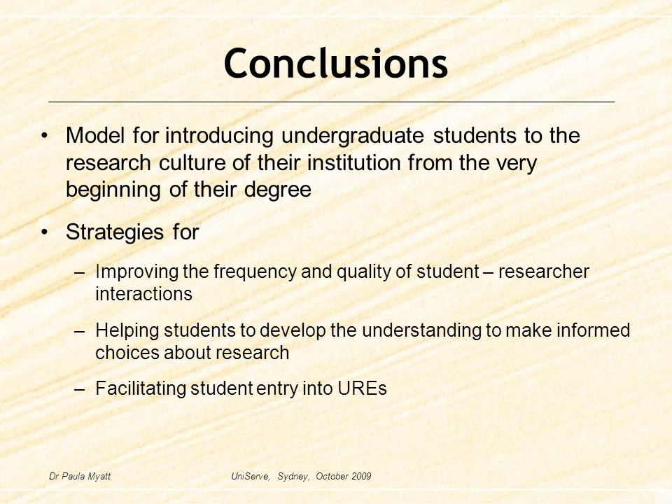 Conclusions Model for introducing undergraduate students to the research culture of their institution from the very beginning of their degree Strategies for –Improving the frequency and quality of student – researcher interactions –Helping students to develop the understanding to make informed choices about research –Facilitating student entry into UREs Dr Paula Myatt UniServe, Sydney, October 2009