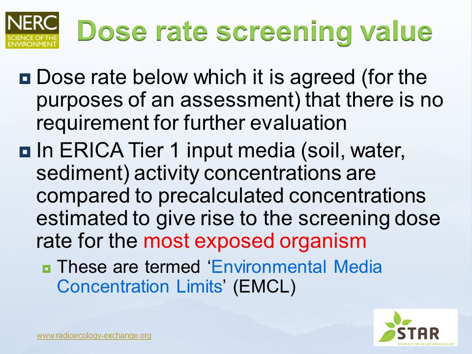  Dose rate below which it is agreed (for the purposes of an assessment) that there is no requirement for further evaluation  In ERICA Tier 1 input media (soil, water, sediment) activity concentrations are compared to precalculated concentrations estimated to give rise to the screening dose rate for the most exposed organism  These are termed 'Environmental Media Concentration Limits' (EMCL) www.radioecology-exchange.org