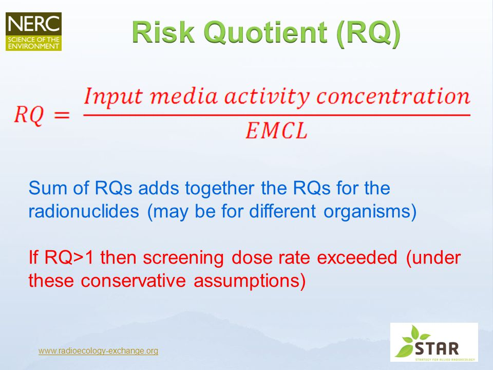 www.radioecology-exchange.org Sum of RQs adds together the RQs for the radionuclides (may be for different organisms) If RQ>1 then screening dose rate exceeded (under these conservative assumptions)