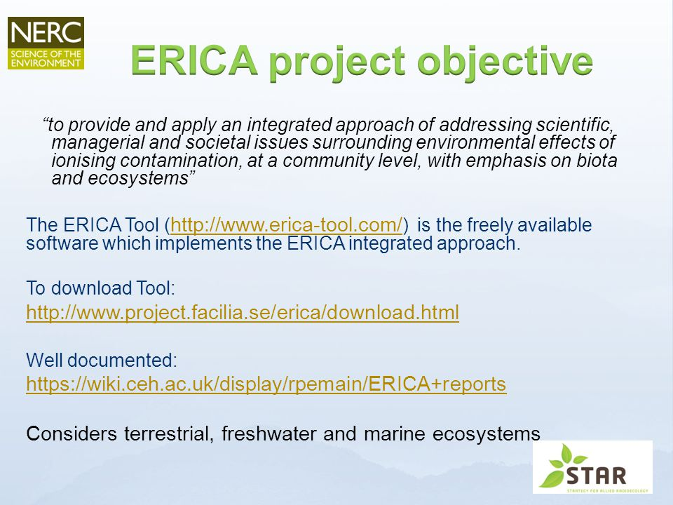 to provide and apply an integrated approach of addressing scientific, managerial and societal issues surrounding environmental effects of ionising contamination, at a community level, with emphasis on biota and ecosystems The ERICA Tool ( http://www.erica-tool.com/ ) is the freely available software which implements the ERICA integrated approach.