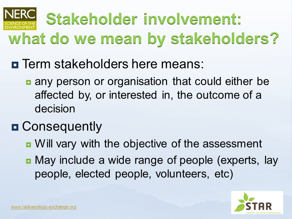  Term stakeholders here means:  any person or organisation that could either be affected by, or interested in, the outcome of a decision  Consequently  Will vary with the objective of the assessment  May include a wide range of people (experts, lay people, elected people, volunteers, etc) www.radioecology-exchange.org