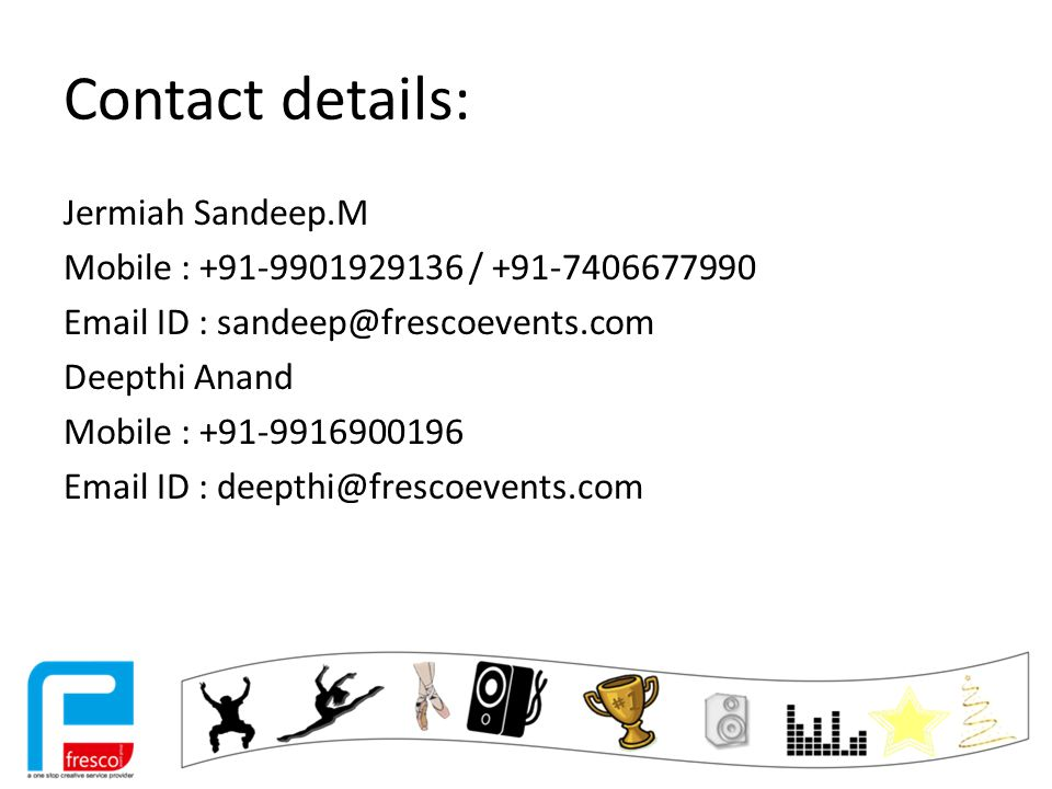 Contact details: Jermiah Sandeep.M Mobile : +91-9901929136 / +91-7406677990 Email ID : sandeep@frescoevents.com Deepthi Anand Mobile : +91-9916900196 Email ID : deepthi@frescoevents.com