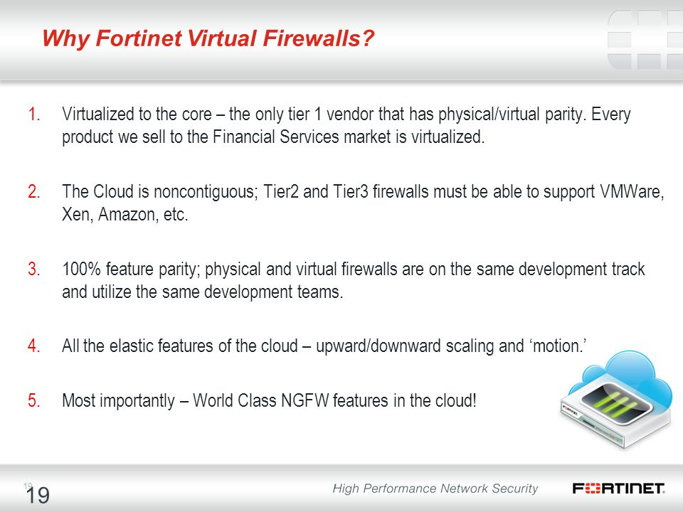 19 Why Fortinet Virtual Firewalls? 1.Virtualized to the core – the only tier 1 vendor that has physical/virtual parity. Every product we sell to the F