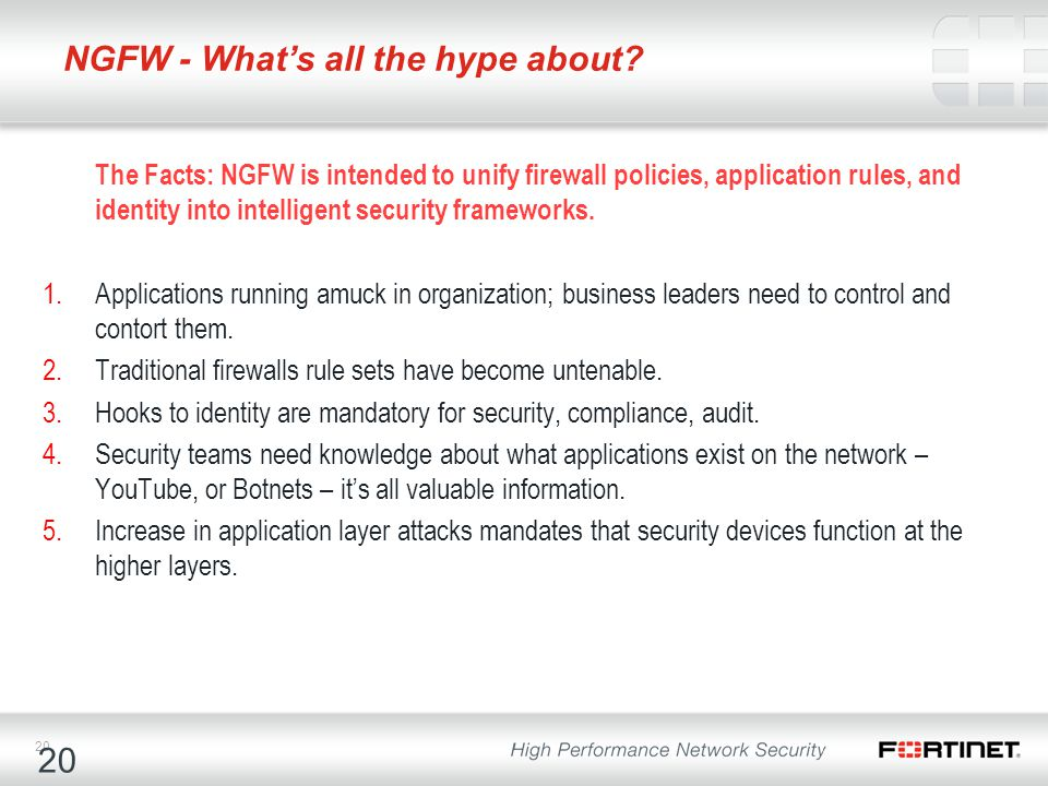 20 NGFW - What's all the hype about? The Facts: NGFW is intended to unify firewall policies, application rules, and identity into intelligent security