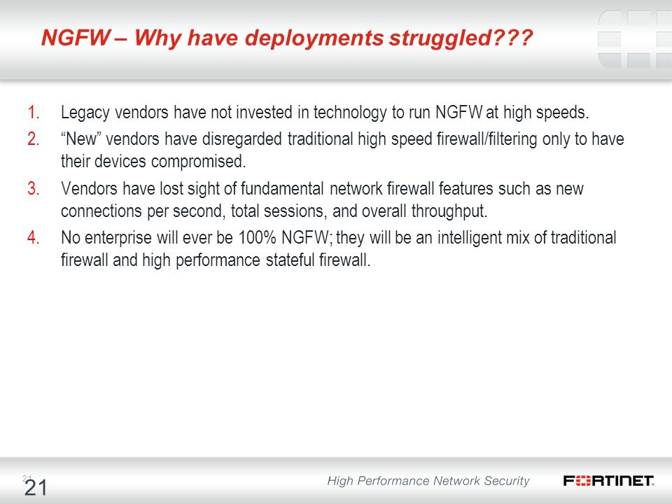 "21 NGFW – Why have deployments struggled??? 1.Legacy vendors have not invested in technology to run NGFW at high speeds. 2.""New"" vendors have disregar"