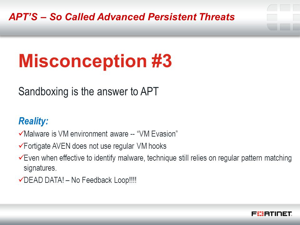 "8 Misconception #3 Sandboxing is the answer to APT Reality: Malware is VM environment aware -- ""VM Evasion"" Fortigate AVEN does not use regular VM hoo"