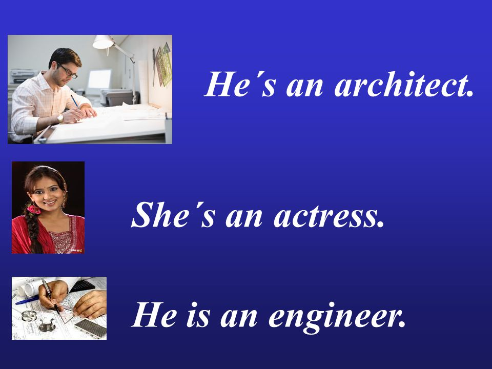 He´s an architect. She´s an actress. He is an engineer.