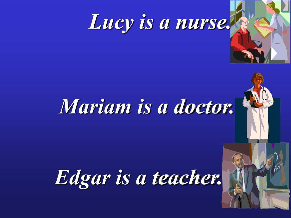 nurse teacher doctor doctor Lucy is a nurse. Mariam is a doctor. Edgar is a teacher.