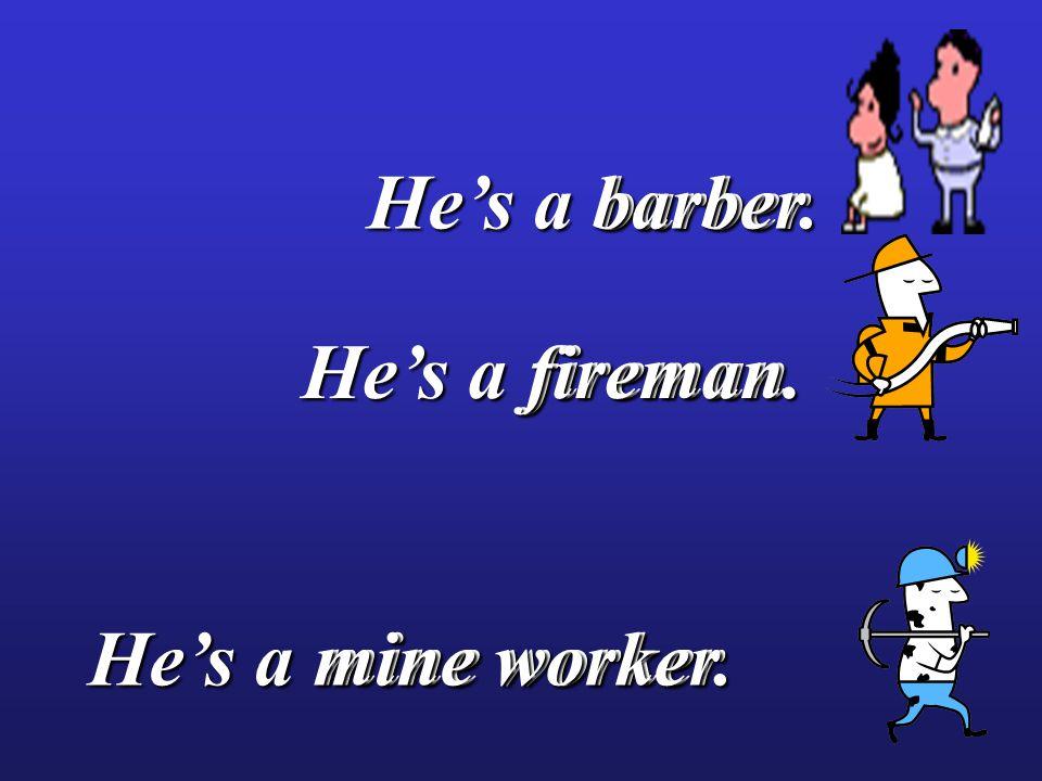 mine worker fireman barber barber He's a mine worker. He's a fireman. He's a barber.