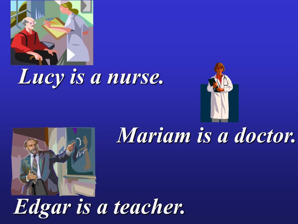 Lucy is a nurse. Edgar is a teacher. Mariam is a doctor.