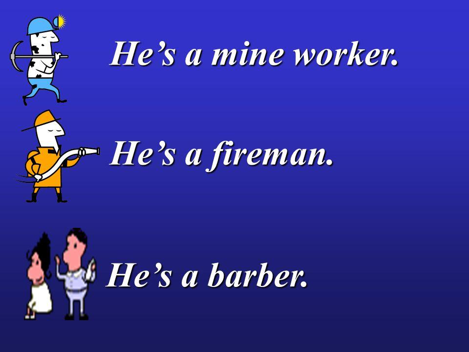He's a mine worker. He's a fireman. He's a barber.